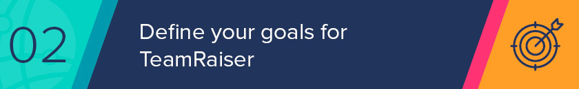 Define your goals for TeamRaiser before jumping into a new project or campaign right off the bat.