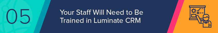 Your staff will need to be trained in Luminate CRM before you can implement it fully.